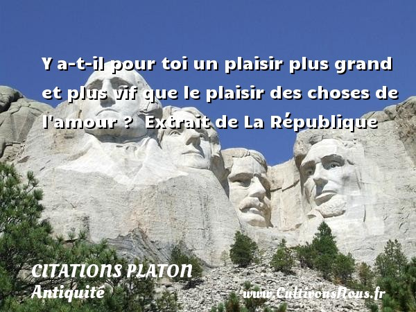Y a-t-il pour toi un plaisir plus grand et plus vif que le plaisir des choses de l amour ?   Extrait de La République  Une citation de Platon CITATIONS PLATON - Citations - Citations Platon - Antiquité - Citation philosophie - philosophe