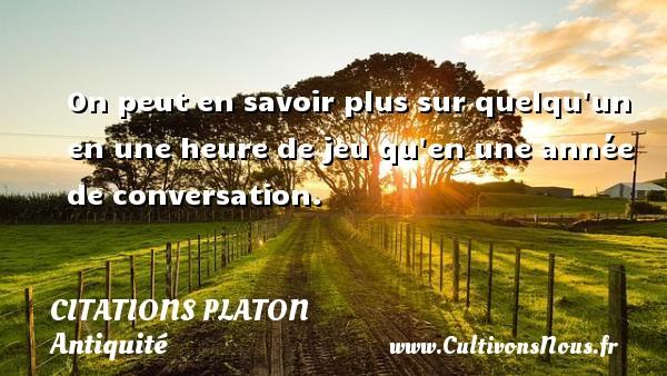 Citations - Citations Platon - Antiquité - Citation philosophie - philosophe - On peut en savoir plus sur quelqu un en une heure de jeu qu en une année de conversation.  Une citation de Platon CITATIONS PLATON