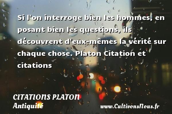 Citations - Citations Platon - Antiquité - Citation philosophie - philosophe - Si l on interroge bien les hommes, en posant bien les questions, ils découvrent d eux-mêmes la vérité sur  chaque chose.  Platon  Citation et citations  Une citation de Platon CITATIONS PLATON