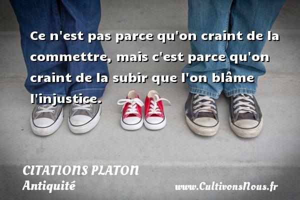 Citations - Citations Platon - Antiquité - Citation philosophie - philosophe - Ce n est pas parce qu on craint de la commettre, mais c est parce qu on craint de la subir que l on blâme l injustice.  Une citation de Platon CITATIONS PLATON
