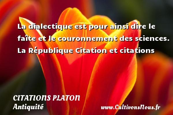 La dialectique est pour ainsi dire le faîte et le couronnement des sciences.  La République  Citation et citations  Une citation de Platon  PLATON - Citations Platon - Antiquité - Citation philosophie - philosophe