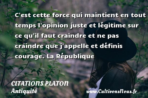 Citations - Citations Platon - Antiquité - Citation philosophie - philosophe - C est cette force qui maintient en tout temps l opinion juste et légitime sur ce qu il faut craindre et ne pas craindre que j appelle et définis courage.  La République  Une citation de Platon CITATIONS PLATON
