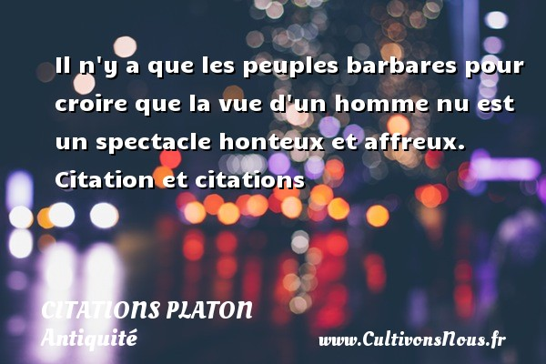 Citations - Citations Platon - Antiquité - Citation philosophie - philosophe - Il n y a que les peuples barbares pour croire que la vue d un homme nu est un spectacle honteux et affreux.  Citation et citations  Une citation de Platon CITATIONS PLATON