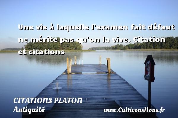 Une vie à laquelle l examen fait défaut ne mérite pas qu on la vive.  Citation et citations  Une citation de Platon  PLATON - Citations Platon - Antiquité - Citation philosophie - philosophe
