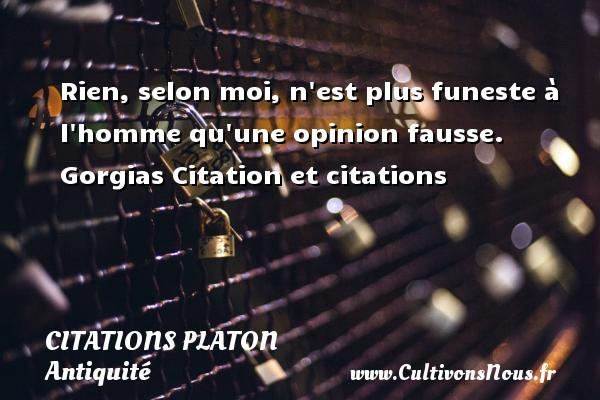Rien, selon moi, n est plus funeste à l homme qu une opinion fausse.  Gorgias  Citation et citations  Une citation de Platon  PLATON - Citations Platon - Antiquité - Citation philosophie - philosophe