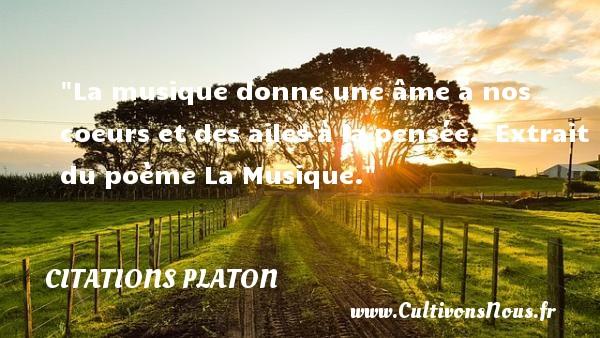 Citations - Citations Platon - Antiquité - Citation philosophie - philosophe - La musique donne une âme à nos coeurs et des ailes à la pensée.   Extrait du poème La Musique. Une citation de Platon CITATIONS PLATON