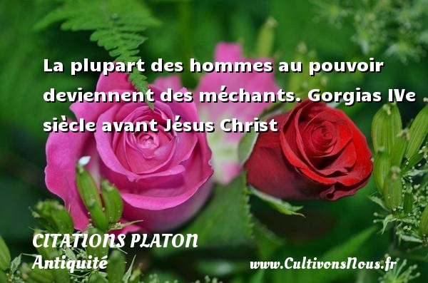 Citations - Citations Platon - Antiquité - Citation philosophie - philosophe - La plupart des hommes au pouvoir deviennent des méchants.  Gorgias IVe siècle avant Jésus Christ  Une citation de Platon CITATIONS PLATON