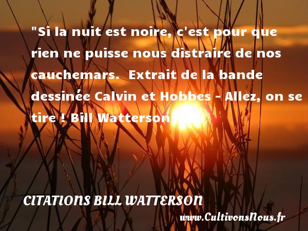Citations Bill Watterson - Citation Halloween - Si la nuit est noire, c est pour que rien ne puisse nous distraire de nos cauchemars.   Extrait de la bande dessinée Calvin et Hobbes - Allez, on se tire ! Bill Watterson   Une citation sur la peur ou Halloween CITATIONS BILL WATTERSON