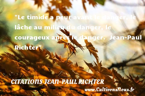 Citations Jean-Paul Richter - Citation Halloween - Le timide a peur avant le danger, le lâche au milieu du danger, le courageux après le danger.   Jean-Paul Richter   Une citation sur la peur ou Halloween CITATIONS JEAN-PAUL RICHTER