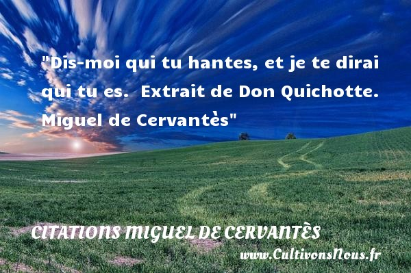 Dis-moi qui tu hantes, et je te dirai qui tu es.   Extrait de Don Quichotte. Miguel de Cervantès   Une citation sur la peur ou Halloween CITATIONS MIGUEL DE CERVANTÈS - Citations Miguel de Cervantès - Citation Halloween