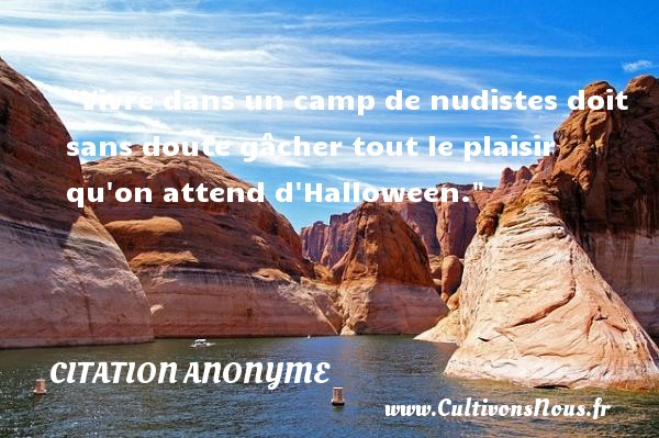 Citation anonyme - Citation Halloween - Vivre dans un camp de nudistes doit sans doute gâcher tout le plaisir qu on attend d Halloween.   Une citation sur la peur ou Halloween CITATION ANONYME