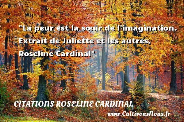La peur est la sœur de l imagination.   Extrait de Juliette et les autres, Roseline Cardinal   Une citation sur la peur ou Halloween CITATIONS ROSELINE CARDINAL - Citation Halloween
