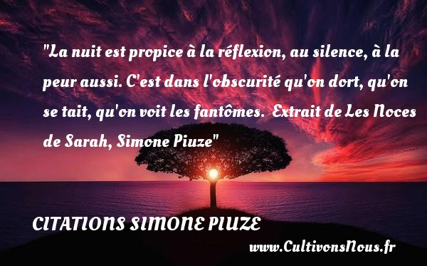 La nuit est propice à la réflexion, au silence, à la peur aussi. C est dans l obscurité qu on dort, qu on se tait, qu on voit les fantômes.   Extrait de Les Noces de Sarah, Simone Piuze   Une citation sur la peur ou Halloween CITATIONS SIMONE PIUZE - Citation Halloween