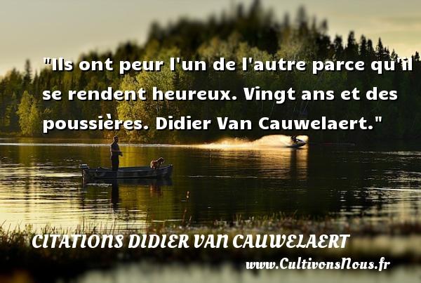 Ils ont peur l un de l autre parce qu il se rendent heureux.  Vingt ans et des poussières. Didier Van Cauwelaert. Une citation sur la peur CITATIONS DIDIER VAN CAUWELAERT - Citation peur