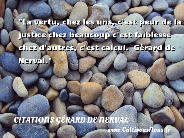 La vertu, chez les uns, c est peur de la justice chez beaucoup c est faiblesse chez d autres, c est calcul.   Gérard de Nerval. Une citation sur la peur CITATIONS GÉRARD DE NERVAL - Citations Gérard de Nerval - Citation peur
