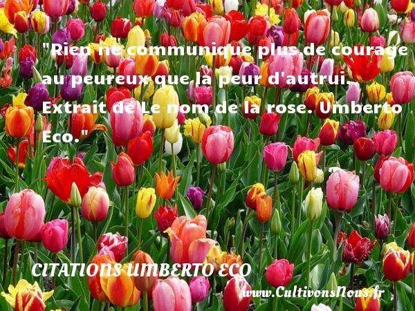 Rien ne communique plus de courage au peureux que la peur d autrui.   Extrait de Le nom de la rose. Umberto Eco. Une citation sur la peur CITATIONS UMBERTO ECO - Citation peur