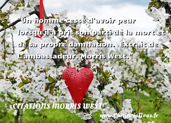 Citations Morris West - Citation peur - Un homme cesse d avoir peur lorsqu il a pris son parti de la mort et de sa propre damnation.   Extrait de L ambassadeur. Morris West. Une citation sur la peur CITATIONS MORRIS WEST