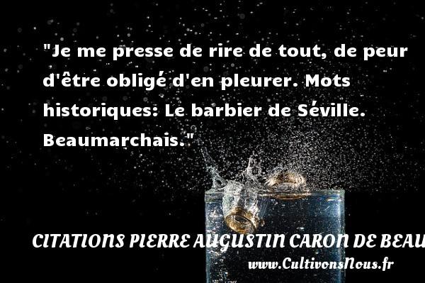 Citations Pierre Augustin Caron de Beaumarchais - Citation peur - Citation rire - Je me presse de rire de tout, de peur d être obligé d en pleurer.  Mots historiques: Le barbier de Séville. Beaumarchais. Une citation sur la peur CITATIONS PIERRE AUGUSTIN CARON DE BEAUMARCHAIS