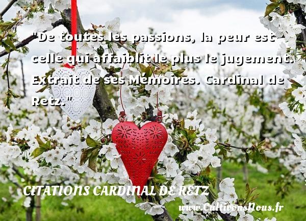 Citations Cardinal de Retz - Citation peur - De toutes les passions, la peur est celle qui affaiblit le plus le jugement.   Extrait de ses Mémoires. Cardinal de Retz. Une citation sur la peur CITATIONS CARDINAL DE RETZ