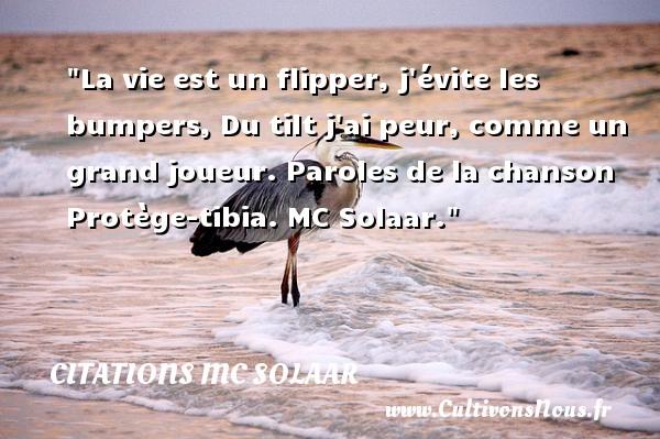Citations MC Solaar - Citation peur - La vie est un flipper, j évite les bumpers, Du tilt j ai peur, comme un grand joueur.  Paroles de la chanson Protège-tibia. MC Solaar. Une citation sur la peur CITATIONS MC SOLAAR