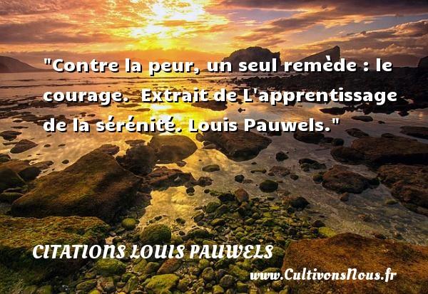 Contre la peur, un seul remède : le courage.   Extrait de L apprentissage de la sérénité. Louis Pauwels. Une citation sur la peur CITATIONS LOUIS PAUWELS - Citation peur