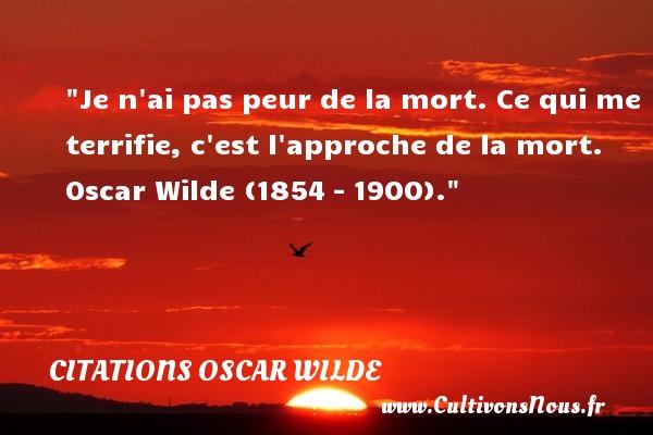 Citations Oscar Wilde - Citation peur - Je n ai pas peur de la mort. Ce qui me terrifie, c est l approche de la mort.   Oscar Wilde (1854 – 1900). Une citation sur la peur CITATIONS OSCAR WILDE