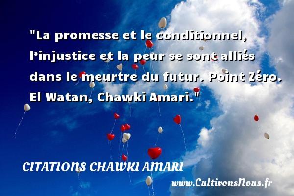 La promesse et le conditionnel, l'injustice et la peur se sont alliés dans le meurtre du futur.  Point Zéro. El Watan, Chawki Amari. Une citation sur la peur CITATIONS CHAWKI AMARI - Citation peur