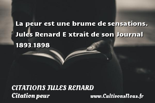 Citations - Citations Jules Renard - Citation peur - La peur est une brume de sensations.   Jules Renard E xtrait de son Journal 1893 1898    CITATIONS JULES RENARD