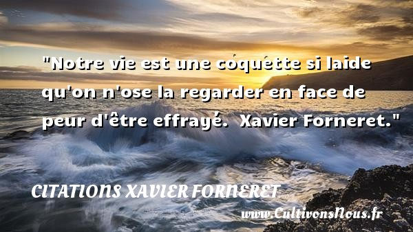 Citations Xavier Forneret - Citation peur - Notre vie est une coquette si laide qu on n ose la regarder en face de peur d être effrayé.   Xavier Forneret. Une citation sur la peur CITATIONS XAVIER FORNERET