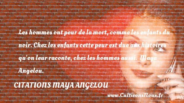 Citations Maya Angelou - Citation peur - Les hommes ont peur de la mort, comme les enfants du noir. Chez les enfants cette peur est due aux histoires qu on leur raconte, chez les hommes aussi.   Maya Angelou. Une citation sur la peur CITATIONS MAYA ANGELOU