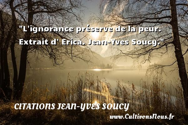Citations Jean-Yves Soucy - Citation peur - L ignorance préserve de la peur.   Extrait d  Erica. Jean-Yves Soucy. Une citation sur la peur CITATIONS JEAN-YVES SOUCY