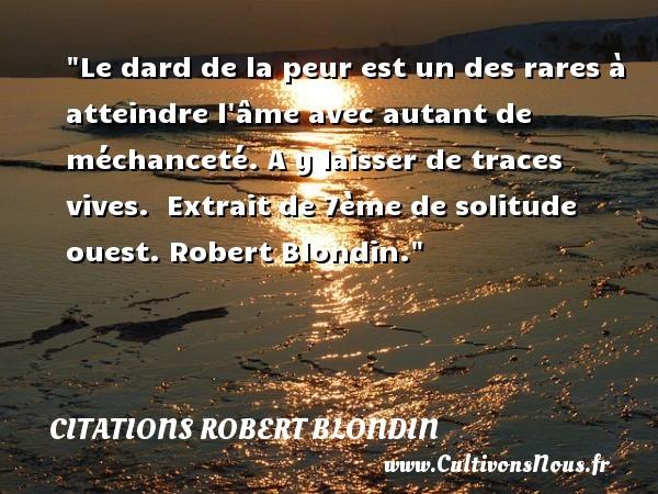 Citations Robert Blondin - Citation peur - Le dard de la peur est un des rares à atteindre l âme avec autant de méchanceté. A y laisser de traces vives.   Extrait de 7ème de solitude ouest. Robert Blondin. Une citation sur la peur CITATIONS ROBERT BLONDIN
