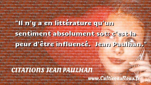 Il n y a en littérature qu un sentiment absolument sot: c est la peur d être influencé.   Jean Paulhan. Une citation sur la peur CITATIONS JEAN PAULHAN - Citation peur
