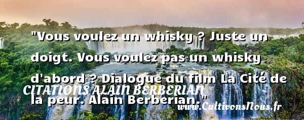 Vous voulez un whisky ? Juste un doigt. Vous voulez pas un whisky d abord ?  Dialogue du film La Cité de la peur. Alain Berberian. Une citation sur la peur CITATIONS ALAIN BERBERIAN - Citation Dialogue - Citation peur