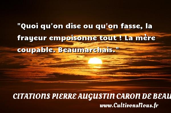 Quoi qu on dise ou qu on fasse, la frayeur empoisonne tout !  La mère coupable. Beaumarchais. Une citation sur la peur CITATIONS PIERRE AUGUSTIN CARON DE BEAUMARCHAIS - Citation peur