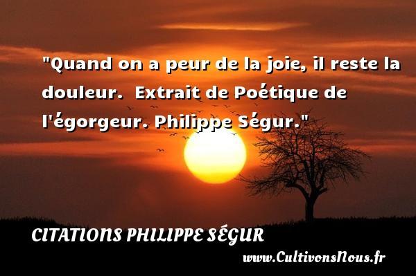 Quand on a peur de la joie, il reste la douleur.   Extrait de Poétique de l égorgeur. Philippe Ségur. Une citation sur la peur CITATIONS PHILIPPE SÉGUR - Citations Philippe Ségur - Citation peur