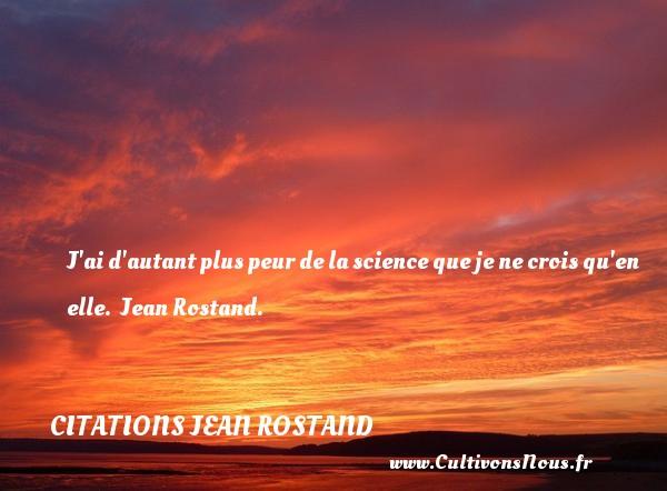 J ai d autant plus peur de la science que je ne crois qu en elle.   Jean Rostand. Une citation sur la peur CITATIONS JEAN ROSTAND - Citation peur