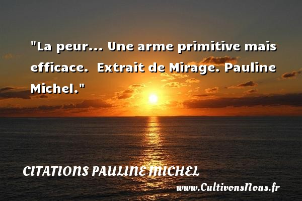 La peur... Une arme primitive mais efficace.   Extrait de Mirage. Pauline Michel. Une citation sur la peur CITATIONS PAULINE MICHEL - Citation peur