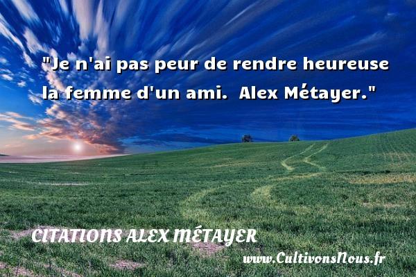 Citations Alex Métayer - Citation peur - Je n ai pas peur de rendre heureuse la femme d un ami.   Alex Métayer. Une citation sur la peur CITATIONS ALEX MÉTAYER