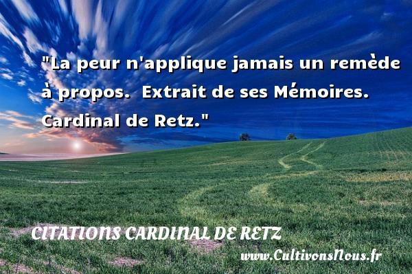 Citations Cardinal de Retz - Citation peur - La peur n applique jamais un remède à propos.   Extrait de ses Mémoires. Cardinal de Retz. Une citation sur la peur CITATIONS CARDINAL DE RETZ