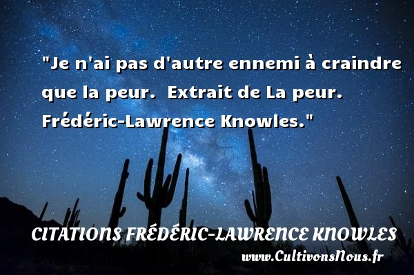 Je n ai pas d autre ennemi à craindre que la peur.   Extrait de La peur. Frédéric-Lawrence Knowles. Une citation sur la peur CITATIONS FRÉDÉRIC-LAWRENCE KNOWLES - Citations Frédéric-Lawrence Knowles - Citation peur
