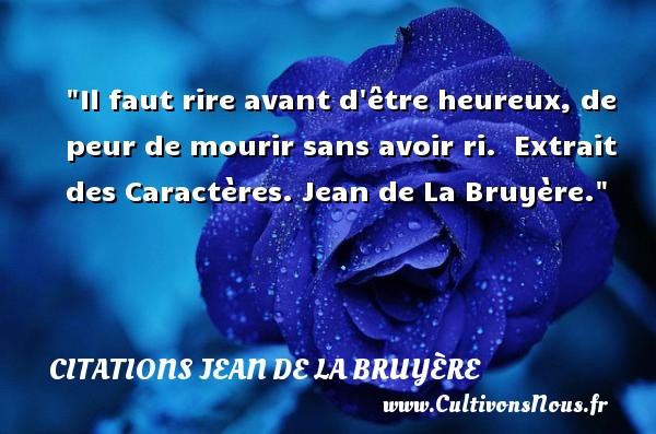 Citations Jean de La Bruyère - Citation peur - Citation rire - Il faut rire avant d être heureux, de peur de mourir sans avoir ri.   Extrait des Caractères. Jean de La Bruyère. Une citation sur la peur CITATIONS JEAN DE LA BRUYÈRE