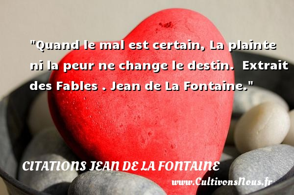 Citations Jean de la Fontaine - Citation peur - Quand le mal est certain, La plainte ni la peur ne change le destin.   Extrait des Fables . Jean de La Fontaine. Une citation sur la peur CITATIONS JEAN DE LA FONTAINE