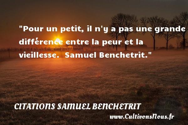 Citations Samuel Benchetrit - Citation peur - Pour un petit, il n y a pas une grande différence entre la peur et la vieillesse.   Samuel Benchetrit. Une citation sur la peur CITATIONS SAMUEL BENCHETRIT
