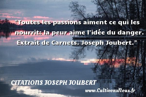 Toutes les passions aiment ce qui les nourrit: la peur aime l idée du danger.   Extrait de Carnets. Joseph Joubert. Une citation sur la peur CITATIONS JOSEPH JOUBERT - Citation peur