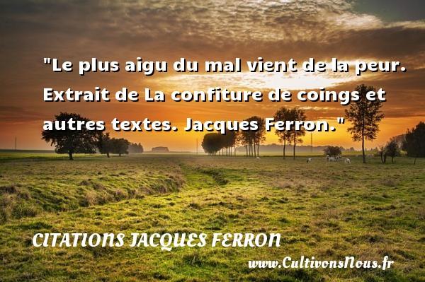 Le plus aigu du mal vient de la peur.   Extrait de La confiture de coings et autres textes. Jacques Ferron. Une citation sur la peur CITATIONS JACQUES FERRON - Citation peur