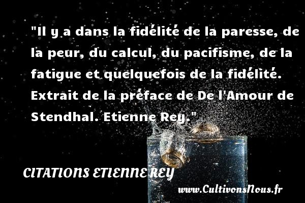 Il y a dans la fidélité de la paresse, de la peur, du calcul, du pacifisme, de la fatigue et quelquefois de la fidélité.   Extrait de la préface de De l Amour de Stendhal. Etienne Rey. Une citation sur la peur CITATIONS ETIENNE REY - Citation fatigue - Citation peur