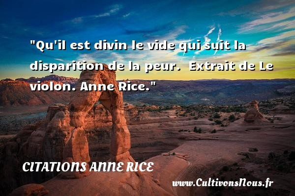 Qu il est divin le vide qui suit la disparition de la peur.   Extrait de Le violon. Anne Rice. Une citation sur la peur CITATIONS ANNE RICE - Citation peur