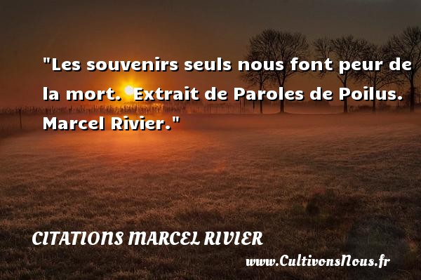 Citations Marcel Rivier - Citation peur - Les souvenirs seuls nous font peur de la mort.   Extrait de Paroles de Poilus. Marcel Rivier. Une citation sur la peur CITATIONS MARCEL RIVIER