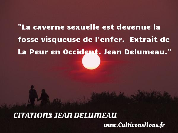 Citations Jean Delumeau - Citation peur - La caverne sexuelle est devenue la fosse visqueuse de l enfer.   Extrait de La Peur en Occident. Jean Delumeau. Une citation sur la peur CITATIONS JEAN DELUMEAU